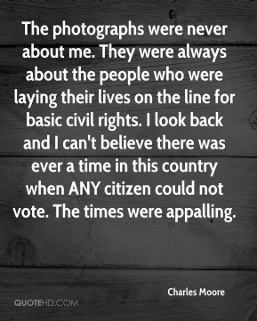 Charles Moore - The photographs were never about me. They were always about the people who were laying their lives on the line for basic civil rights. I look back and I can't believe there was ever a time in this country when ANY citizen could not vote. The times were appalling.