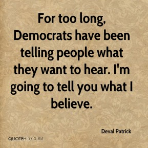 Deval Patrick - For too long, Democrats have been telling people what they want to hear. I'm going to tell you what I believe.