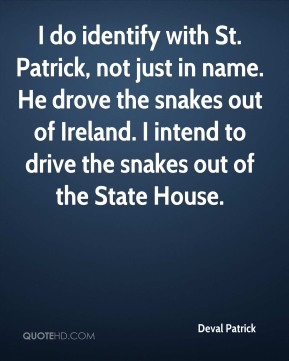 Deval Patrick - I do identify with St. Patrick, not just in name. He drove the snakes out of Ireland. I intend to drive the snakes out of the State House.