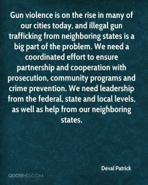 Gun violence is on the rise in many of our cities today, and illegal gun trafficking from neighboring states is a big part of the problem. We need a coordinated effort to ensure partnership and cooperation with prosecution, community programs and crime prevention. We need leadership from the federal, state and local levels, as well as help from our neighboring states.
