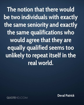The notion that there would be two individuals with exactly the same seniority and exactly the same qualifications who would agree that they are equally qualified seems too unlikely to repeat itself in the real world.