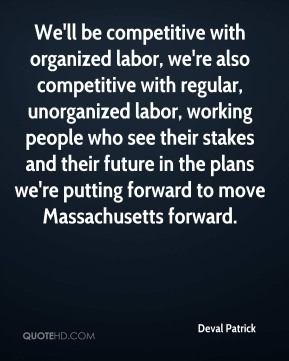 We'll be competitive with organized labor, we're also competitive with regular, unorganized labor, working people who see their stakes and their future in the plans we're putting forward to move Massachusetts forward.