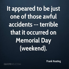 Frank Keating - It appeared to be just one of those awful accidents -- terrible that it occurred on Memorial Day (weekend).