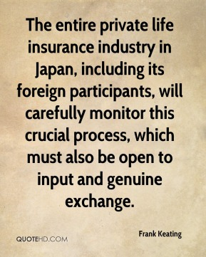 Frank Keating - The entire private life insurance industry in Japan, including its foreign participants, will carefully monitor this crucial process, which must also be open to input and genuine exchange.