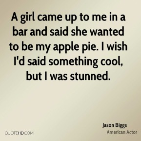 Jason Biggs - A girl came up to me in a bar and said she wanted to be my apple pie. I wish I'd said something cool, but I was stunned.