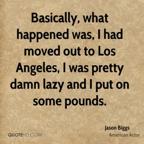 Basically, what happened was, I had moved out to Los Angeles, I was pretty damn lazy and I put on some pounds.