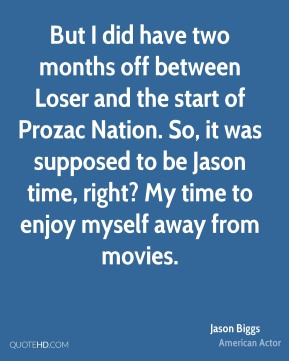 But I did have two months off between Loser and the start of Prozac Nation. So, it was supposed to be Jason time, right? My time to enjoy myself away from movies.