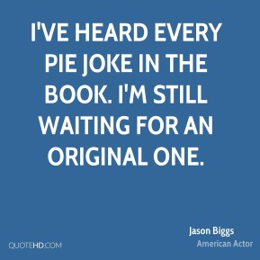 I've heard every pie joke in the book. I'm still waiting for an original one.