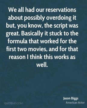 Jason Biggs - We all had our reservations about possibly overdoing it but, you know, the script was great. Basically it stuck to the formula that worked for the first two movies, and for that reason I think this works as well.