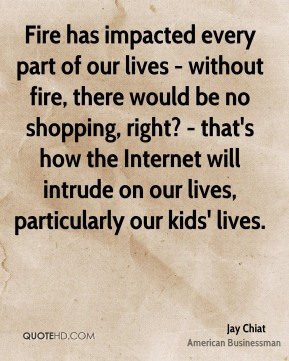 Jay Chiat - Fire has impacted every part of our lives - without fire, there would be no shopping, right? - that's how the Internet will intrude on our lives, particularly our kids' lives.