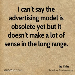 Jay Chiat - I can't say the advertising model is obsolete yet but it doesn't make a lot of sense in the long range.