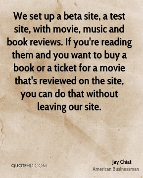 Jay Chiat - We set up a beta site, a test site, with movie, music and book reviews. If you're reading them and you want to buy a book or a ticket for a movie that's reviewed on the site, you can do that without leaving our site.