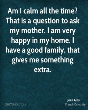 Am I calm all the time? That is a question to ask my mother. I am very happy in my home. I have a good family, that gives me something extra.