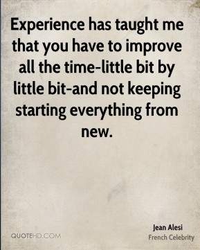 Experience has taught me that you have to improve all the time-little bit by little bit-and not keeping starting everything from new.