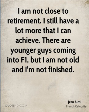 I am not close to retirement. I still have a lot more that I can achieve. There are younger guys coming into F1, but I am not old and I'm not finished.