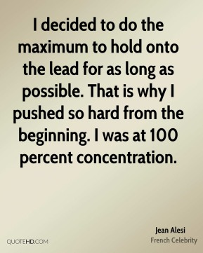 I decided to do the maximum to hold onto the lead for as long as possible. That is why I pushed so hard from the beginning. I was at 100 percent concentration.
