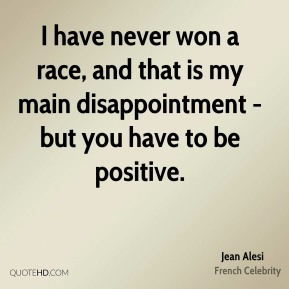 I have never won a race, and that is my main disappointment - but you have to be positive.
