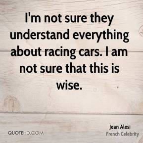 I'm not sure they understand everything about racing cars. I am not sure that this is wise.