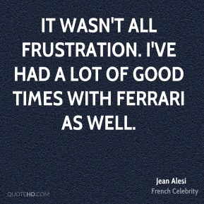 It wasn't all frustration. I've had a lot of good times with Ferrari as well.