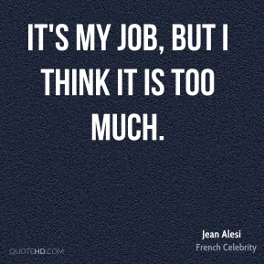 It's my job, but I think it is too much.