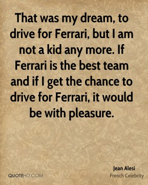 Jean Alesi - That was my dream, to drive for Ferrari, but I am not a kid any more. If Ferrari is the best team and if I get the chance to drive for Ferrari, it would be with pleasure.