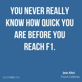 Jean Alesi - You never really know how quick you are before you reach F1.