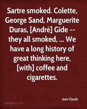 Jean Claude  - Sartre smoked. Colette, George Sand, Marguerite Duras, [André] Gide -- they all smoked, ... We have a long history of great thinking here, [with] coffee and cigarettes.