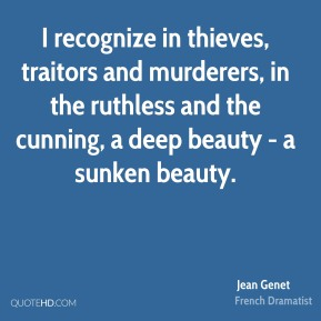Jean Genet - I recognize in thieves, traitors and murderers, in the ruthless and the cunning, a deep beauty - a sunken beauty.