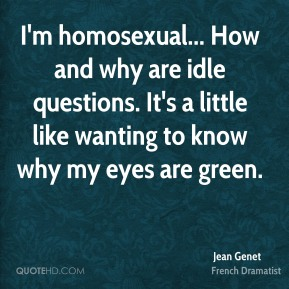 Jean Genet - I'm homosexual... How and why are idle questions. It's a little like wanting to know why my eyes are green.