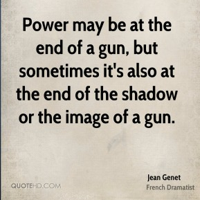 Jean Genet - Power may be at the end of a gun, but sometimes it's also at the end of the shadow or the image of a gun.