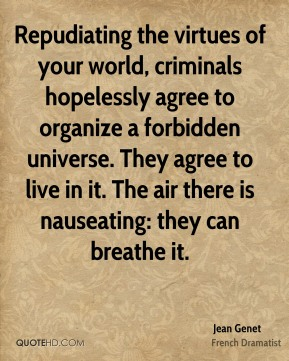Repudiating the virtues of your world, criminals hopelessly agree to organize a forbidden universe. They agree to live in it. The air there is nauseating: they can breathe it.