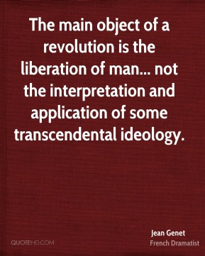 Jean Genet - The main object of a revolution is the liberation of man... not the interpretation and application of some transcendental ideology.
