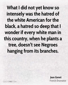 Jean Genet - What I did not yet know so intensely was the hatred of the white American for the black, a hatred so deep that I wonder if every white man in this country, when he plants a tree, doesn't see Negroes hanging from its branches.
