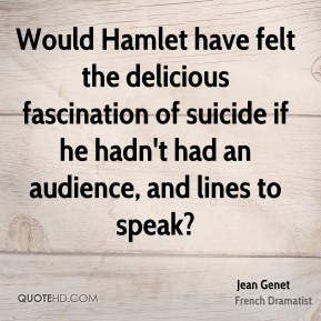 Would Hamlet have felt the delicious fascination of suicide if he hadn't had an audience, and lines to speak?
