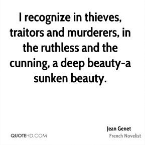 Jean Genet  - I recognize in thieves, traitors and murderers, in the ruthless and the cunning, a deep beauty-a sunken beauty.