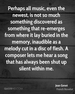 Jean Genet  - Perhaps all music, even the newest, is not so much something discovered as something that re-emerges from where it lay buried in the memory, inaudible as a melody cut in a disc of flesh. A composer lets me hear a song that has always been shut up silent within me.