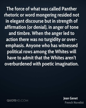 The force of what was called Panther rhetoric or word mongering resided not in elegant discourse but in strength of affirmation (or denial), in anger of tone and timbre. When the anger led to action there was no turgidity or over-emphasis. Anyone who has witnessed political rows among the Whites will have to admit that the Whites aren't overburdened with poetic imagination.
