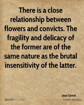 Jean Genet  - There is a close relationship between flowers and convicts. The fragility and delicacy of the former are of the same nature as the brutal insensitivity of the latter.