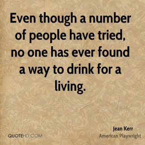 Jean Kerr - Even though a number of people have tried, no one has ever found a way to drink for a living.