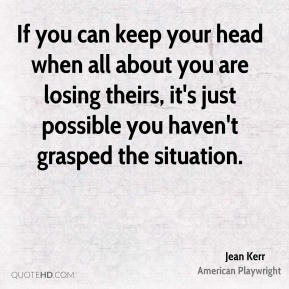 If you can keep your head when all about you are losing theirs, it's just possible you haven't grasped the situation.