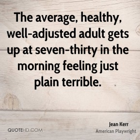 The average, healthy, well-adjusted adult gets up at seven-thirty in the morning feeling just plain terrible.