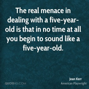 The real menace in dealing with a five-year-old is that in no time at all you begin to sound like a five-year-old.