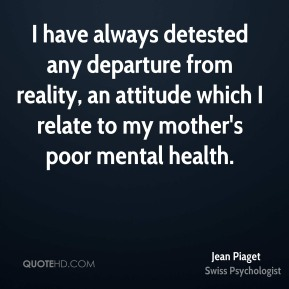Jean Piaget - I have always detested any departure from reality, an attitude which I relate to my mother's poor mental health.
