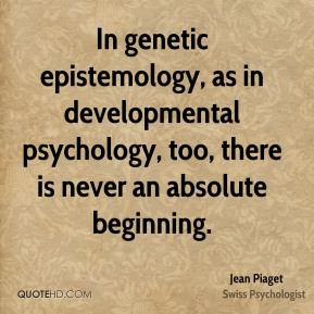 In genetic epistemology, as in developmental psychology, too, there is never an absolute beginning.