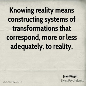 Jean Piaget - Knowing reality means constructing systems of transformations that correspond, more or less adequately, to reality.