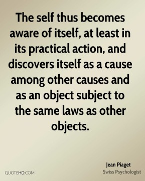 The self thus becomes aware of itself, at least in its practical action, and discovers itself as a cause among other causes and as an object subject to the same laws as other objects.