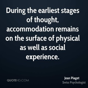 Jean Piaget  - During the earliest stages of thought, accommodation remains on the surface of physical as well as social experience.