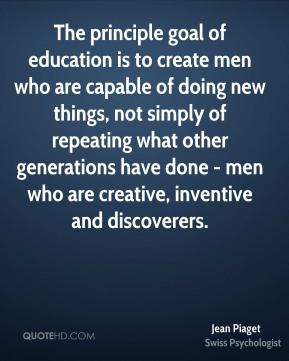 Jean Piaget  - The principle goal of education is to create men who are capable of doing new things, not simply of repeating what other generations have done - men who are creative, inventive and discoverers.