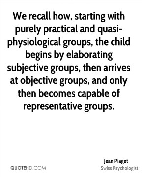 Jean Piaget  - We recall how, starting with purely practical and quasi-physiological groups, the child begins by elaborating subjective groups, then arrives at objective groups, and only then becomes capable of representative groups.