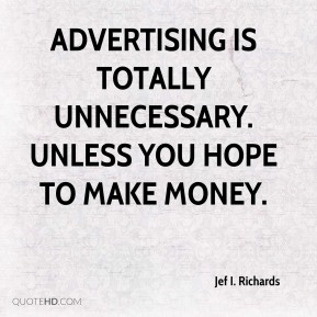 Advertising is totally unnecessary. Unless you hope to make money.